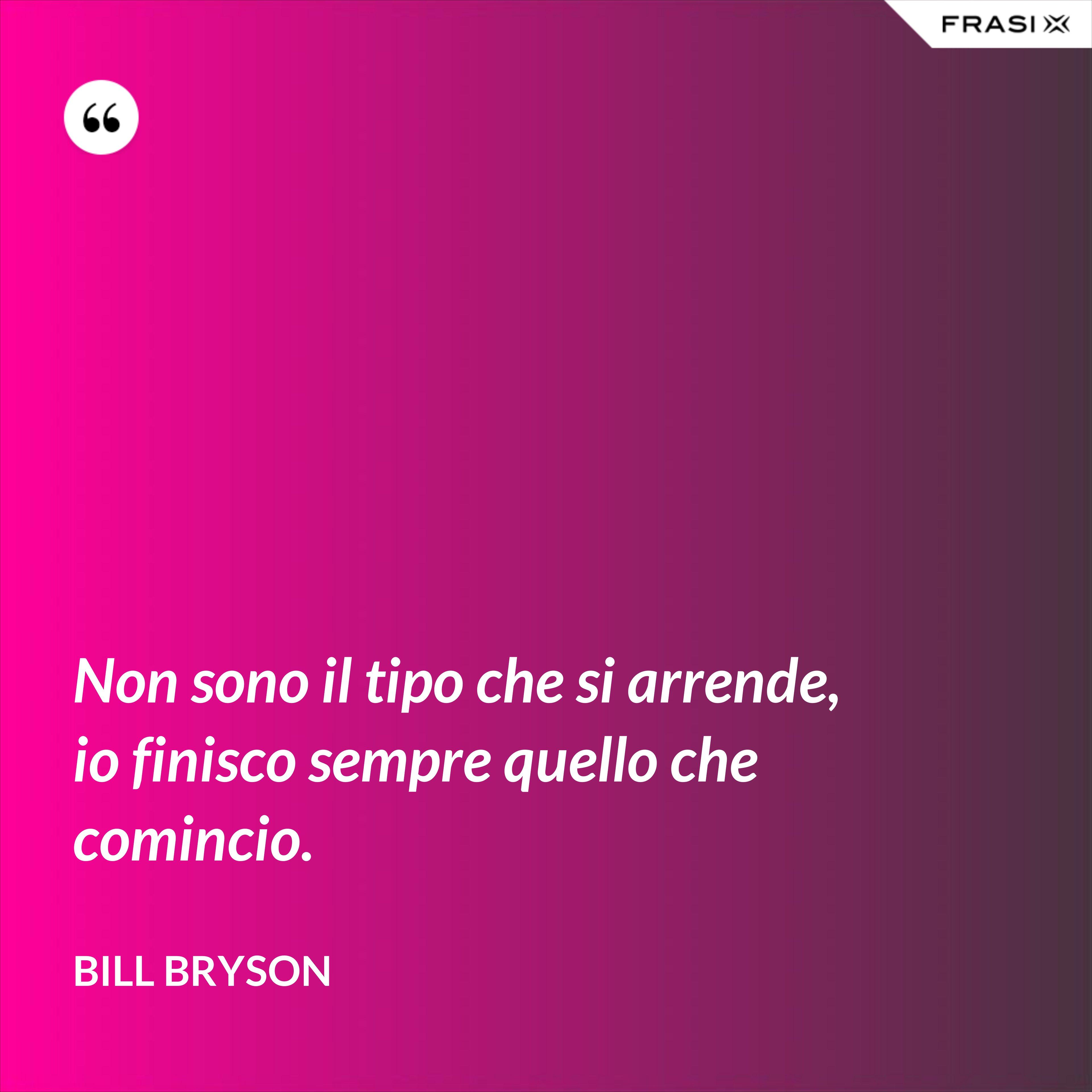 Non sono il tipo che si arrende, io finisco sempre quello che comincio. - Bill Bryson