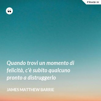 Quando trovi un momento di felicità, c'è subito qualcuno pronto a distruggerlo - James Matthew Barrie