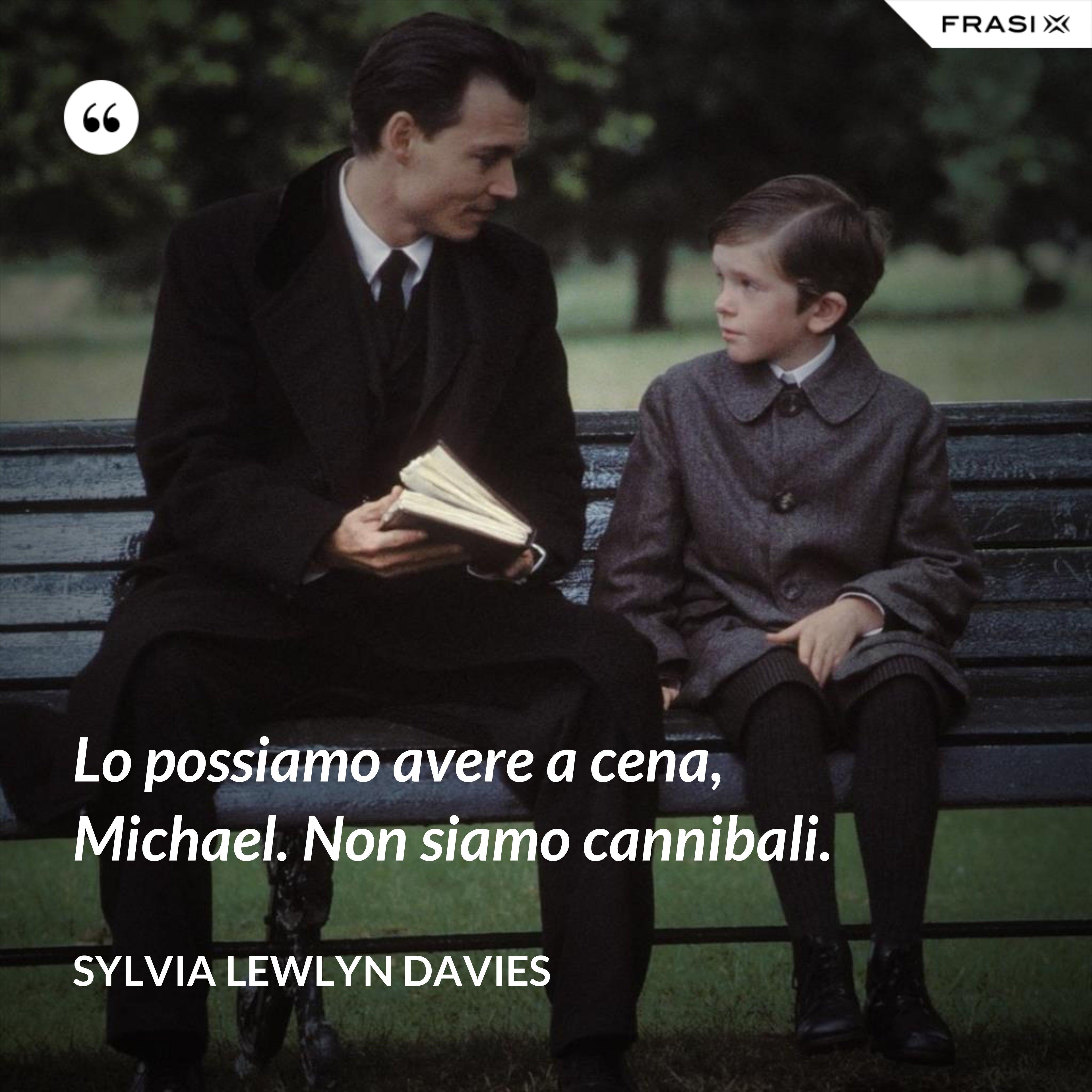 Lo possiamo avere a cena, Michael. Non siamo cannibali. - Sylvia Lewlyn Davies