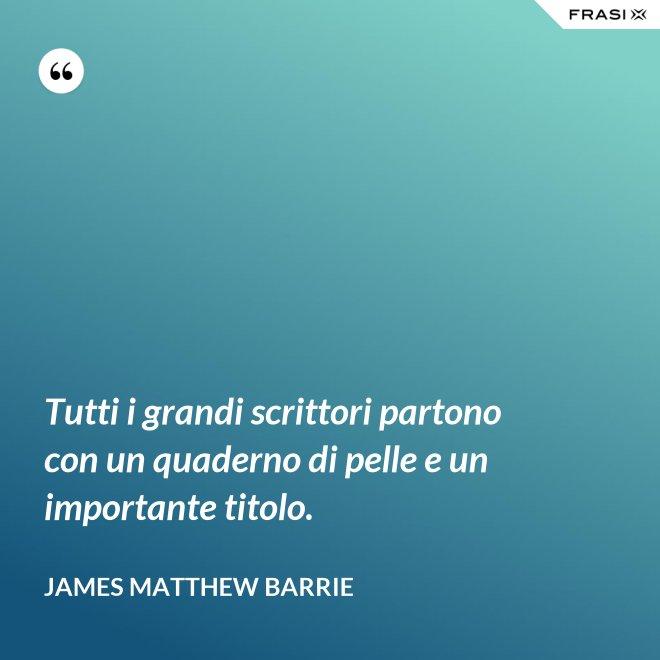 Tutti i grandi scrittori partono con un quaderno di pelle e un importante titolo. - James Matthew Barrie
