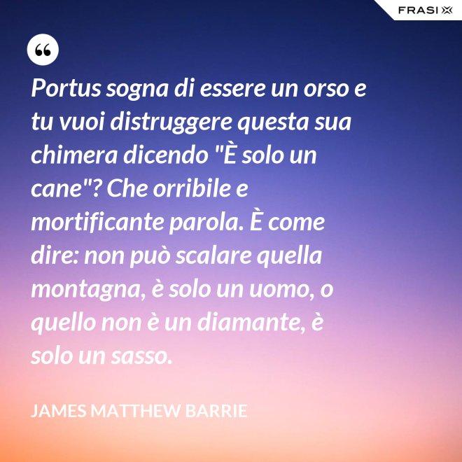 """Portus sogna di essere un orso e tu vuoi distruggere questa sua chimera dicendo """"È solo un cane""""? Che orribile e mortificante parola. È come dire: non può scalare quella montagna, è solo un uomo, o quello non è un diamante, è solo un sasso. - James Matthew Barrie"""