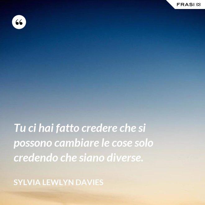 Tu ci hai fatto credere che si possono cambiare le cose solo credendo che siano diverse. - Sylvia Lewlyn Davies