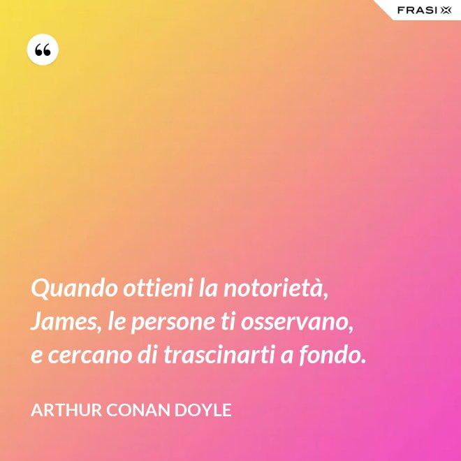 Quando ottieni la notorietà, James, le persone ti osservano, e cercano di trascinarti a fondo. - Arthur Conan Doyle