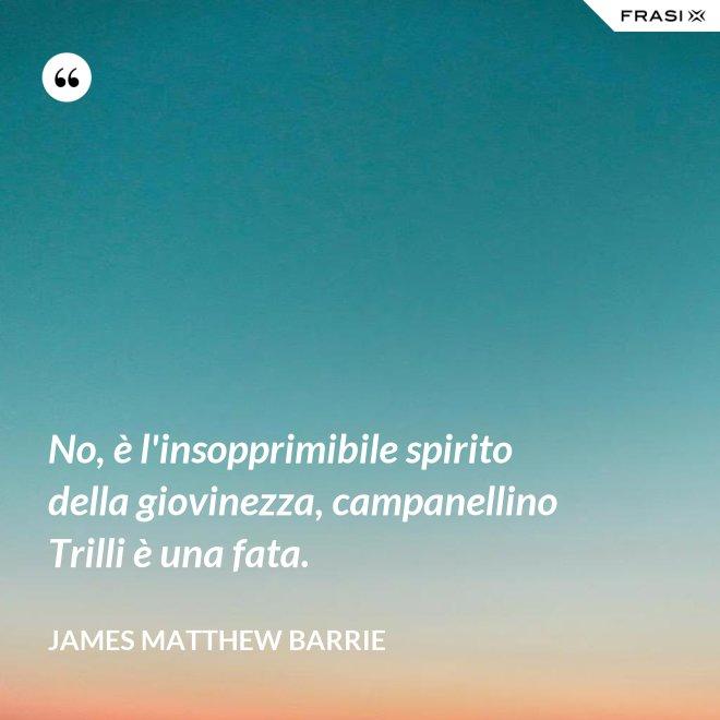 No, è l'insopprimibile spirito della giovinezza, campanellino Trilli è una fata. - James Matthew Barrie