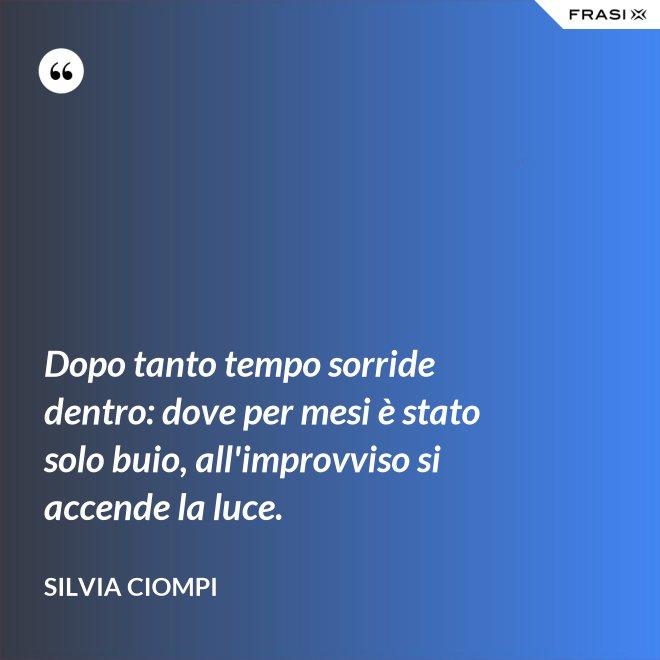Dopo tanto tempo sorride dentro: dove per mesi è stato solo buio, all'improvviso si accende la luce. - Silvia Ciompi