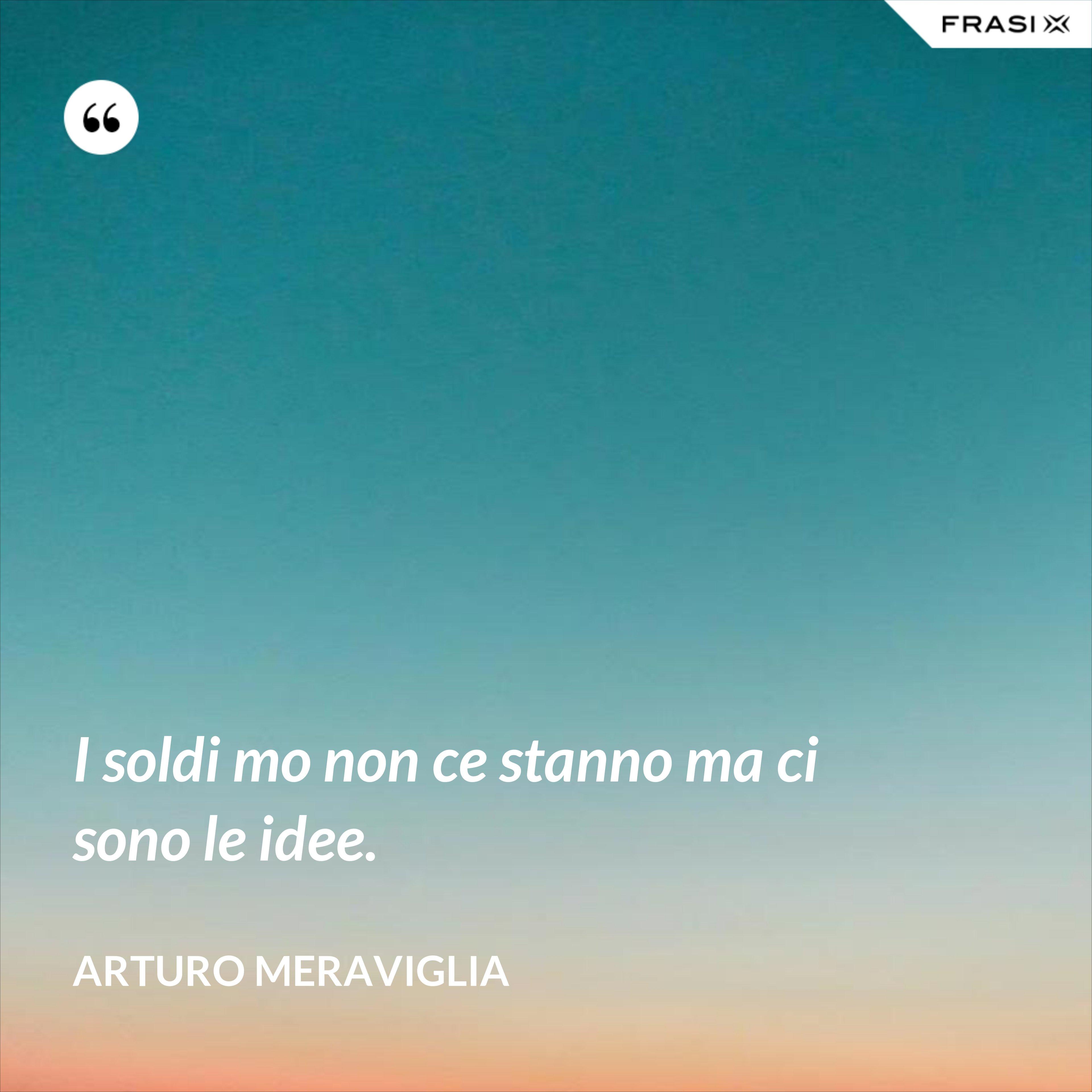 I soldi mo non ce stanno ma ci sono le idee. - Arturo Meraviglia