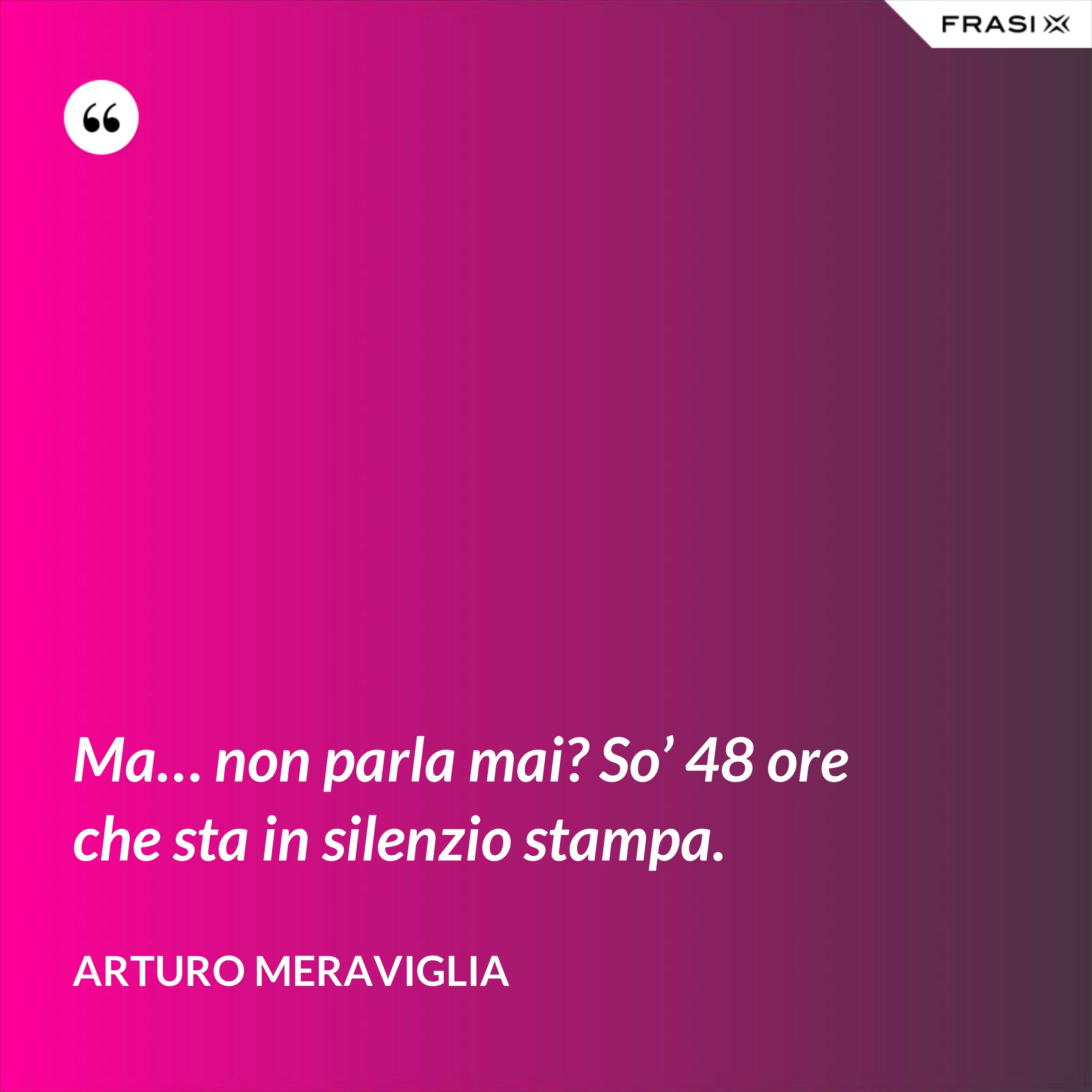 Ma… non parla mai? So' 48 ore che sta in silenzio stampa. - Arturo Meraviglia