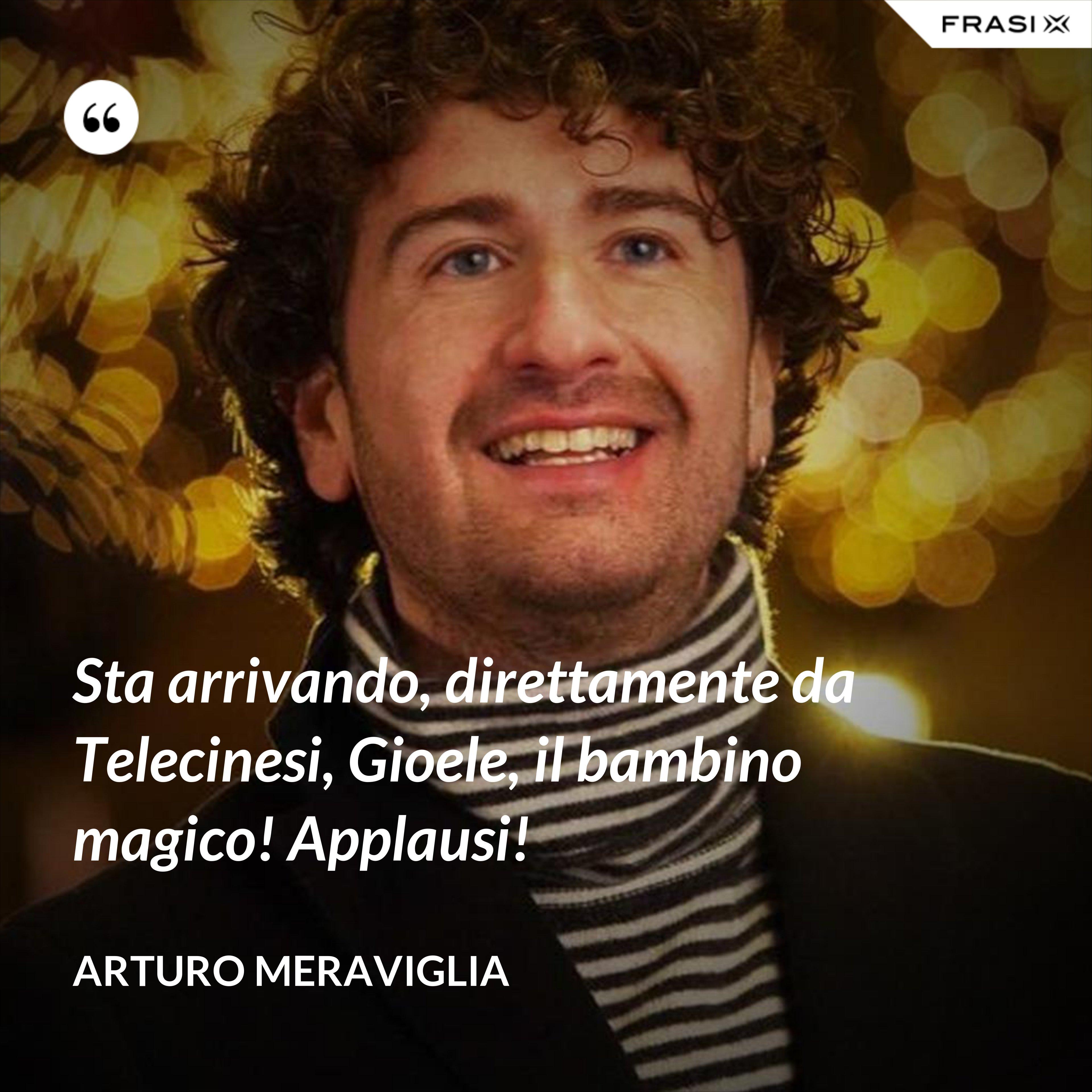 Sta arrivando, direttamente da Telecinesi, Gioele, il bambino magico! Applausi! - Arturo Meraviglia