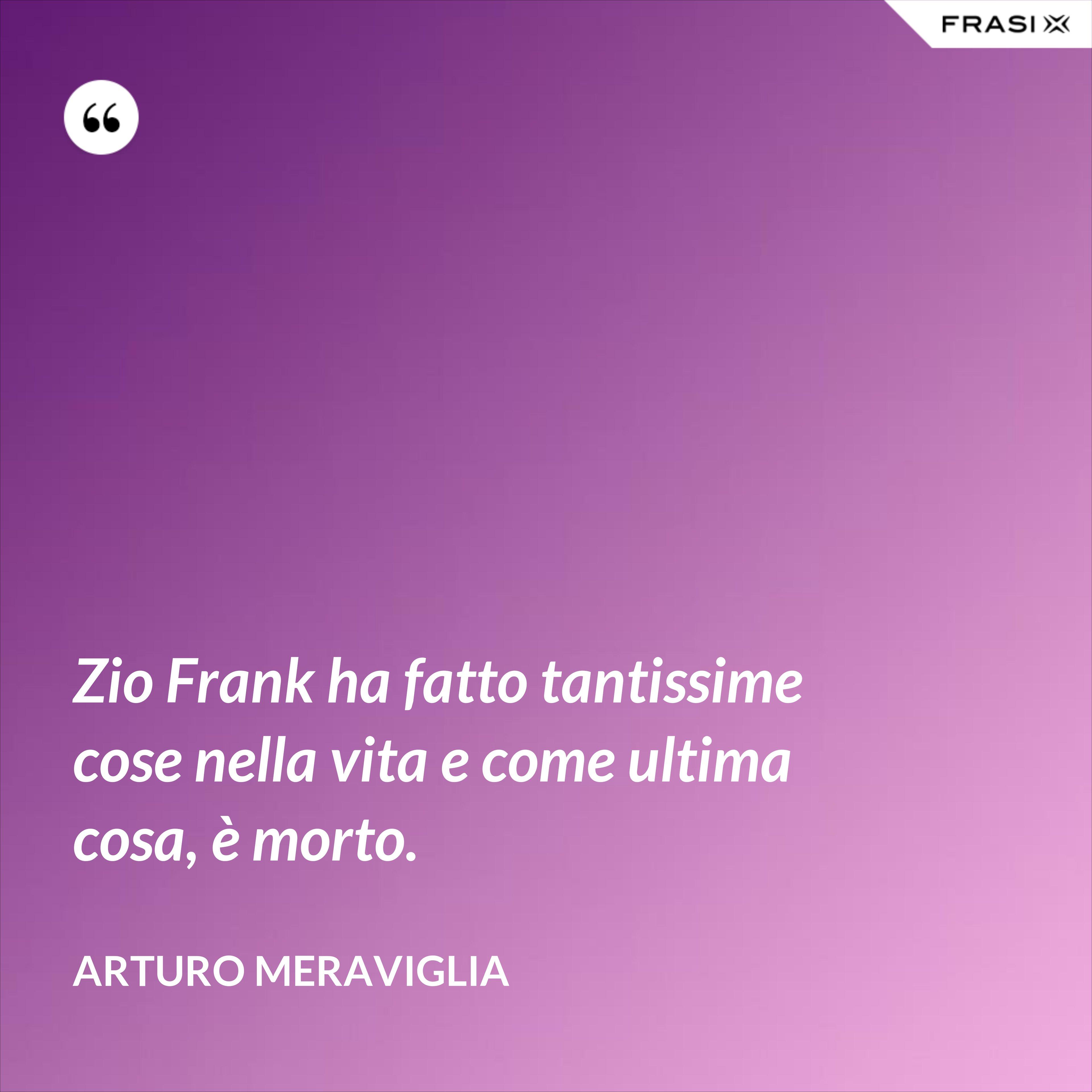 Zio Frank ha fatto tantissime cose nella vita e come ultima cosa, è morto. - Arturo Meraviglia