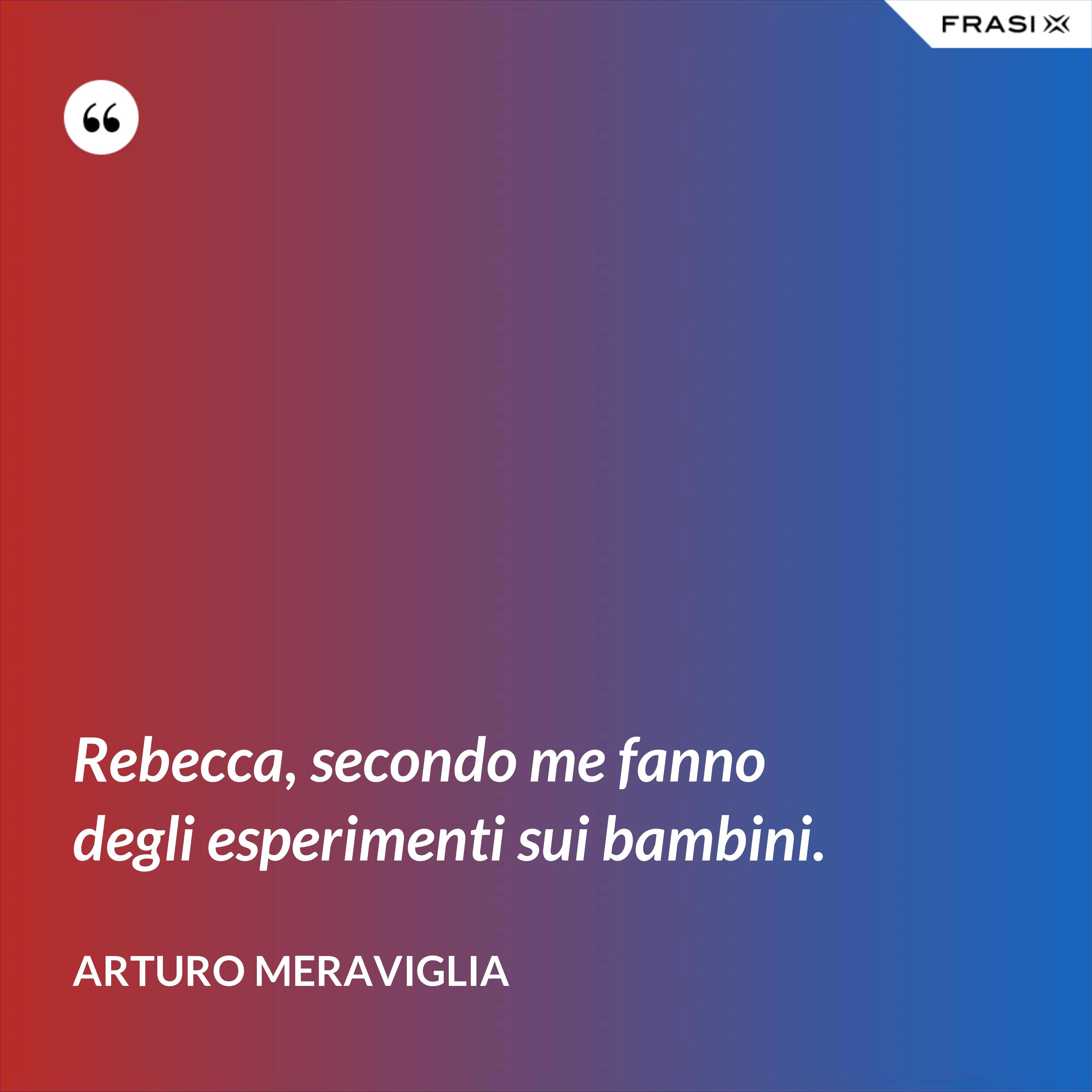 Rebecca, secondo me fanno degli esperimenti sui bambini. - Arturo Meraviglia
