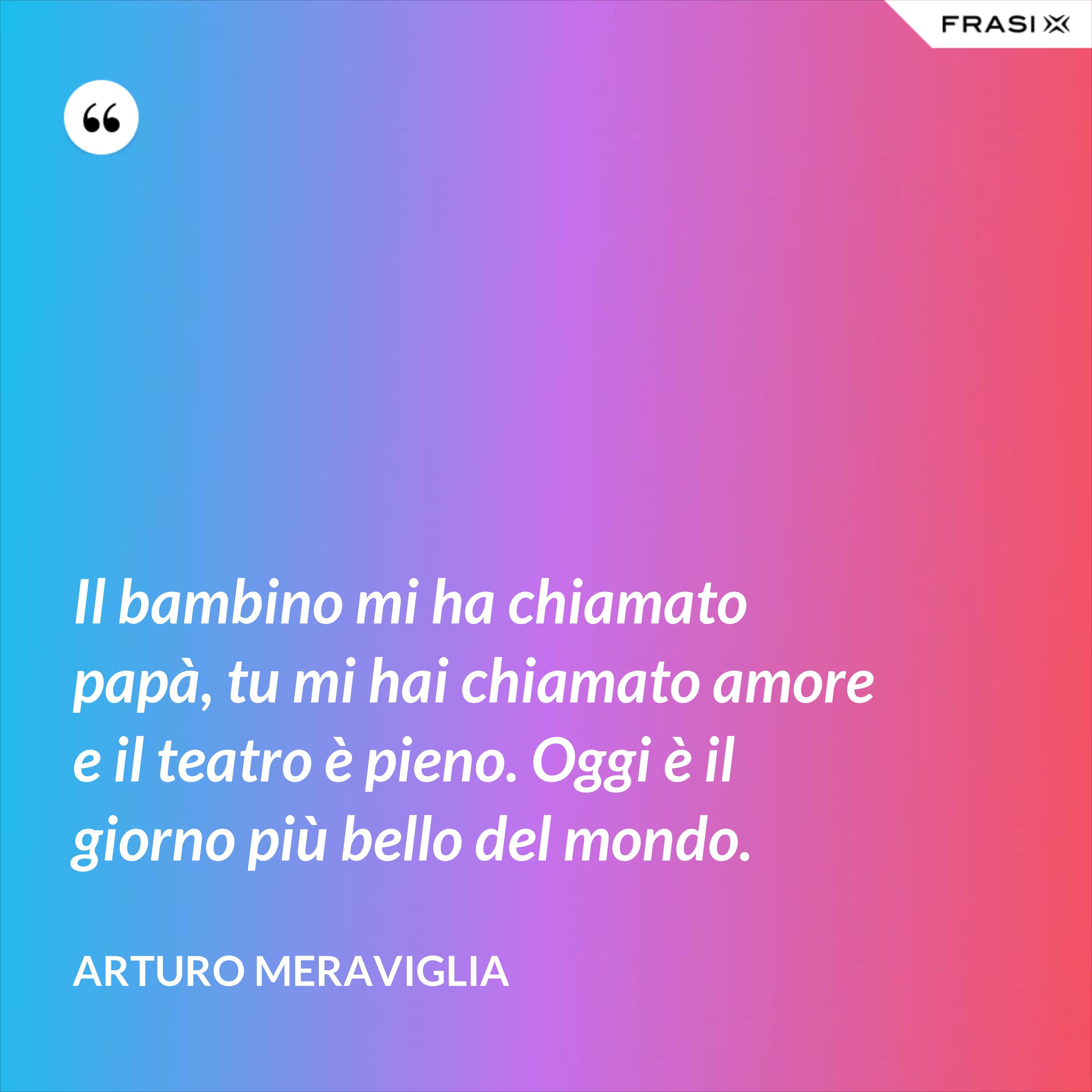 Il bambino mi ha chiamato papà, tu mi hai chiamato amore e il teatro è pieno. Oggi è il giorno più bello del mondo. - Arturo Meraviglia