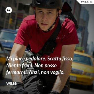 Mi piace pedalare. Scatto fisso. Niente freni. Non posso fermarmi. Anzi, non voglio. - Wilee