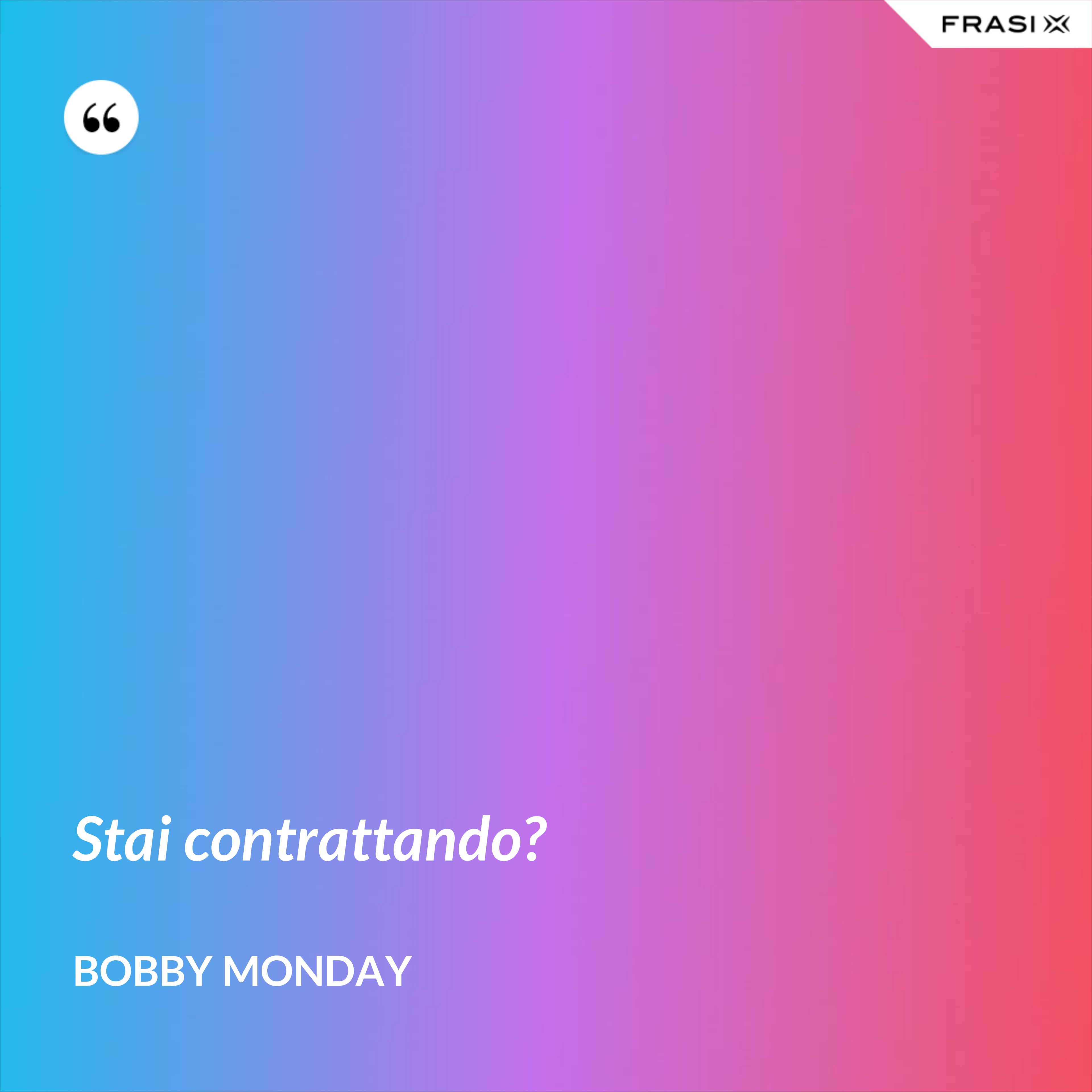 Stai contrattando? - Bobby Monday
