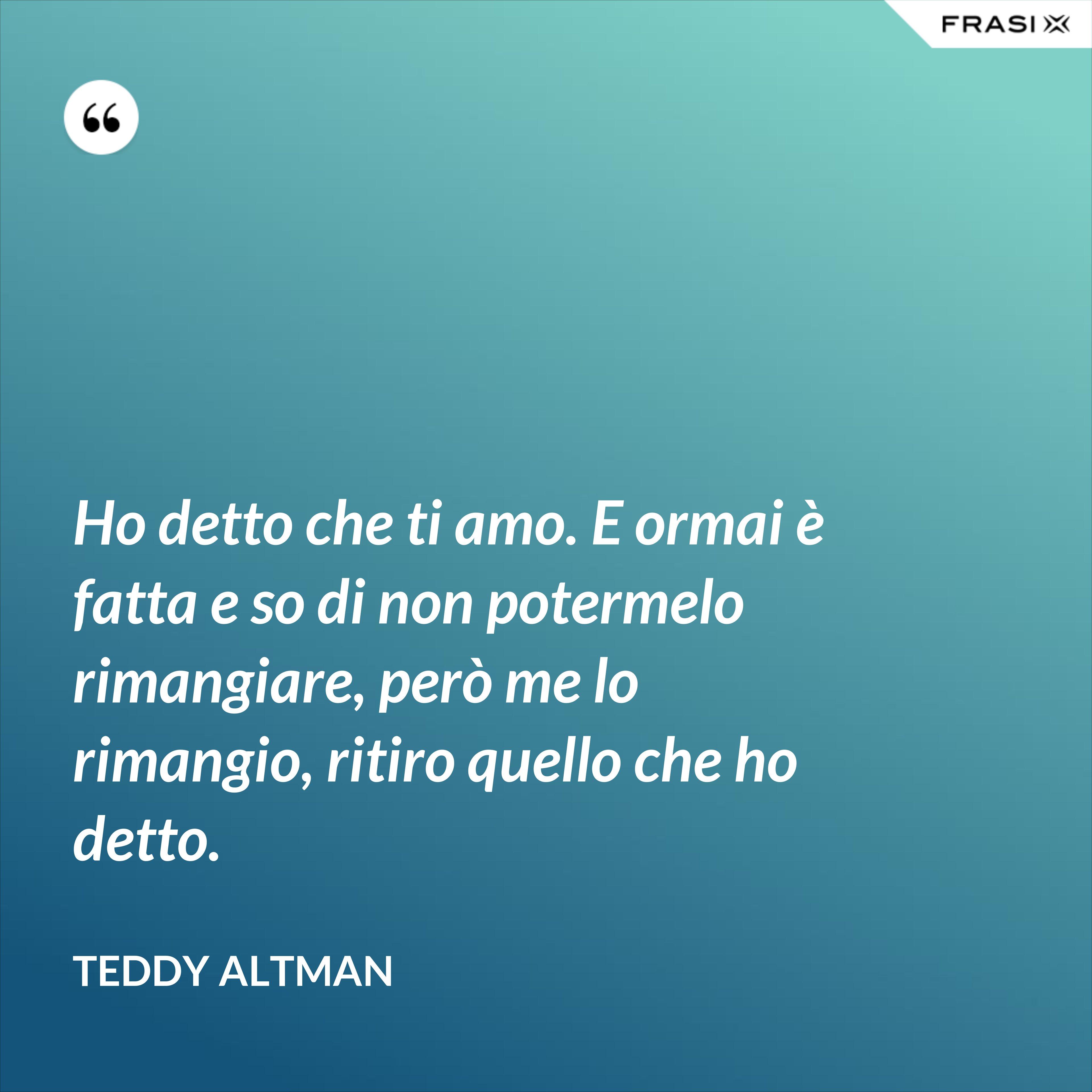 Ho detto che ti amo. E ormai è fatta e so di non potermelo rimangiare, però me lo rimangio, ritiro quello che ho detto. - Teddy Altman