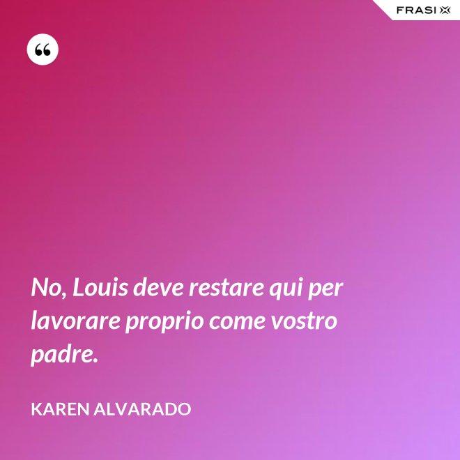 No, Louis deve restare qui per lavorare proprio come vostro padre. - Karen Alvarado
