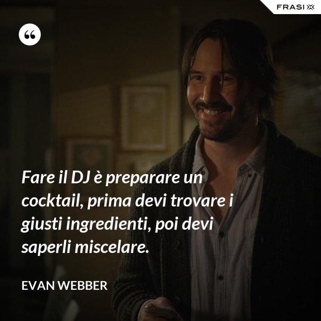 Fare il DJ è preparare un cocktail, prima devi trovare i giusti ingredienti, poi devi saperli miscelare. - Evan Webber