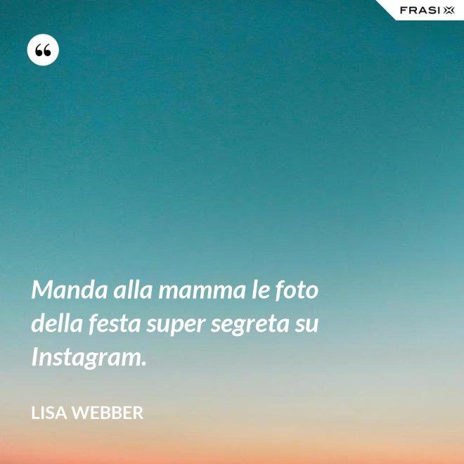 Manda alla mamma le foto della festa super segreta su Instagram. - Lisa Webber