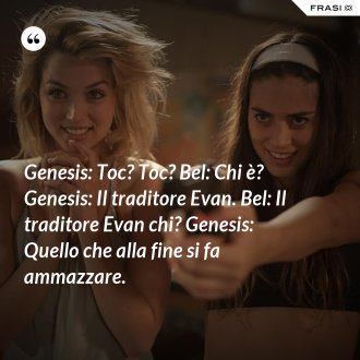 Genesis: Toc? Toc? Bel: Chi è? Genesis: Il traditore Evan. Bel: Il traditore Evan chi? Genesis: Quello che alla fine si fa ammazzare. - Anonimo