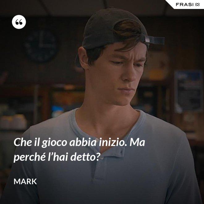 Che il gioco abbia inizio. Ma perché l'hai detto? - Mark