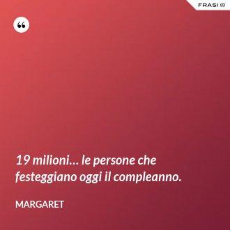 19 milioni… le persone che festeggiano oggi il compleanno. - Margaret