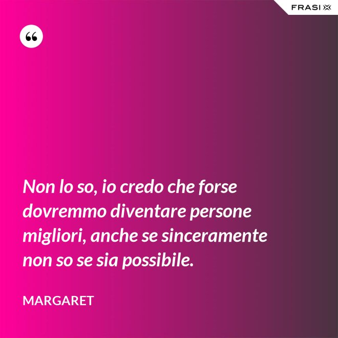 Non lo so, io credo che forse dovremmo diventare persone migliori, anche se sinceramente non so se sia possibile. - Margaret