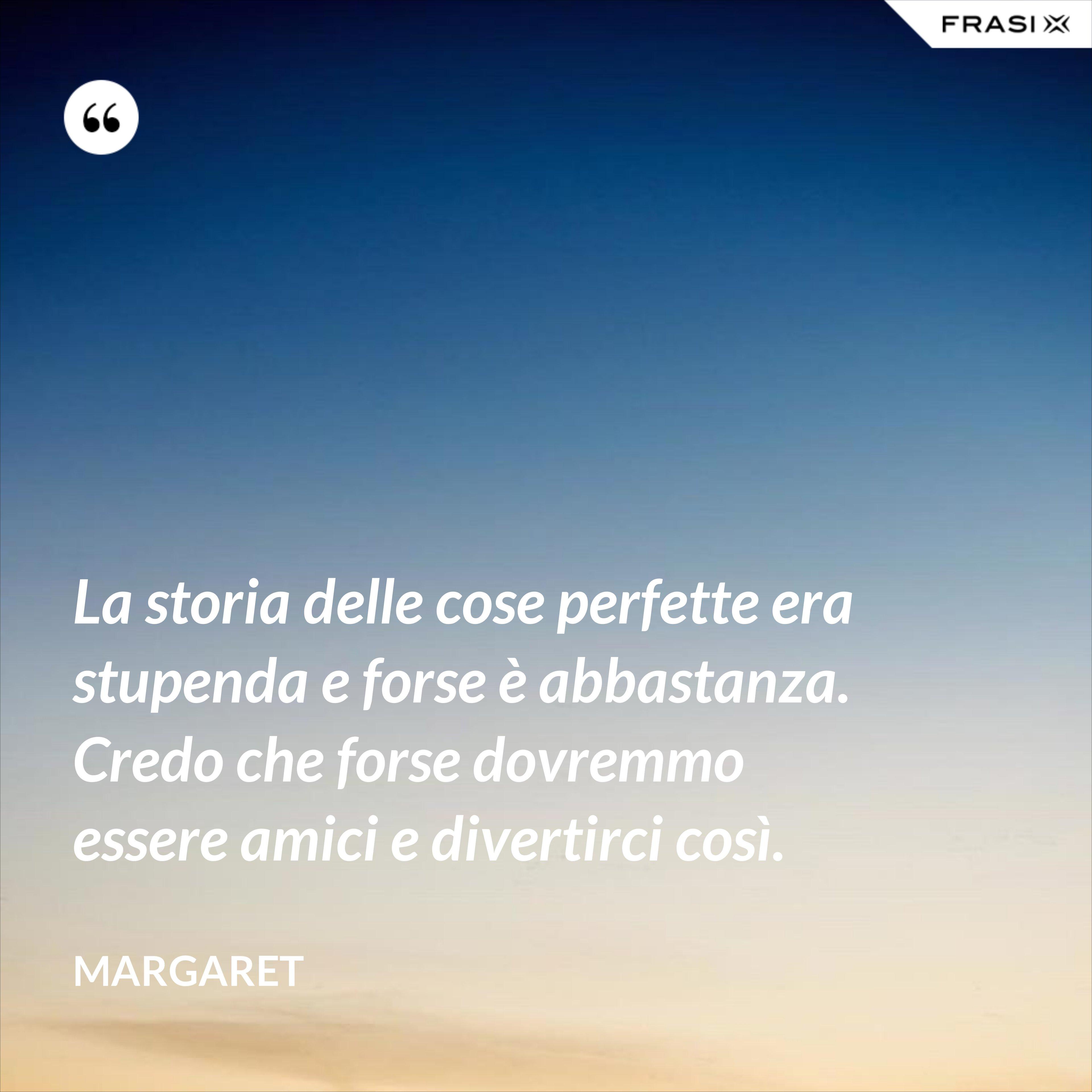 La storia delle cose perfette era stupenda e forse è abbastanza. Credo che forse dovremmo essere amici e divertirci così. - Margaret