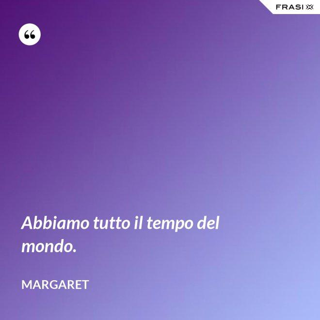 Abbiamo tutto il tempo del mondo. - Margaret
