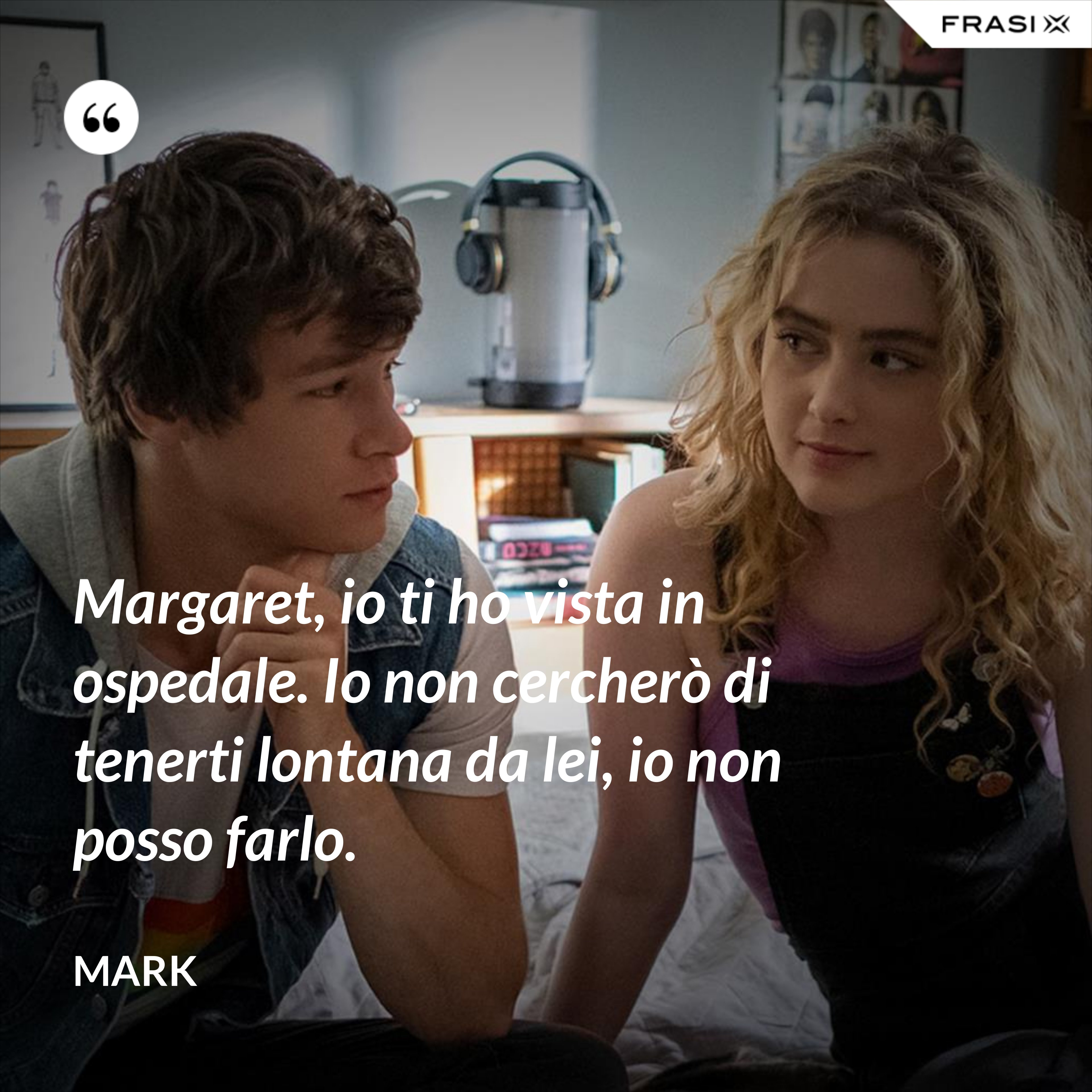 Margaret, io ti ho vista in ospedale. Io non cercherò di tenerti lontana da lei, io non posso farlo. - Mark