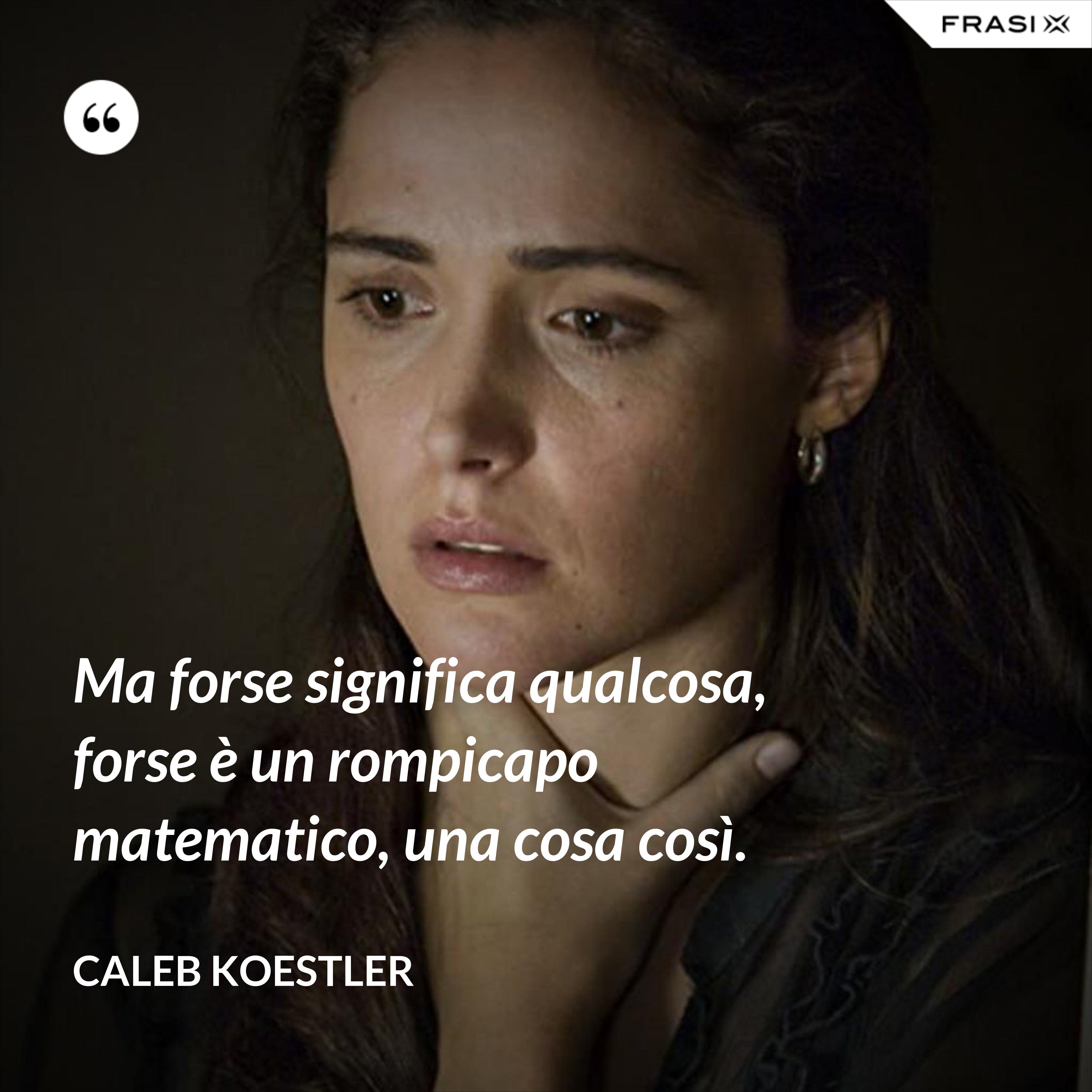 Ma forse significa qualcosa, forse è un rompicapo matematico, una cosa così. - Caleb Koestler