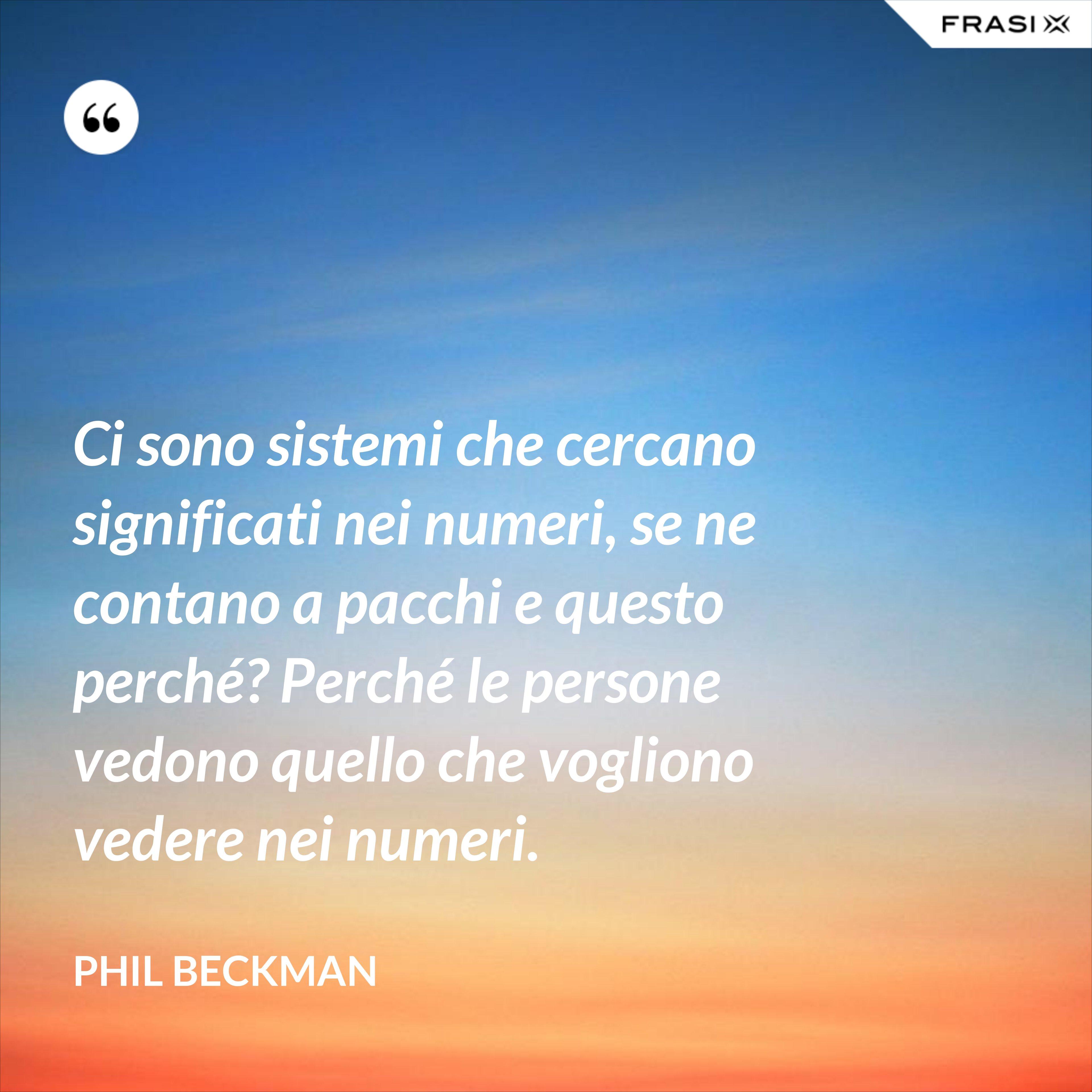 Ci sono sistemi che cercano significati nei numeri, se ne contano a pacchi e questo perché? Perché le persone vedono quello che vogliono vedere nei numeri. - Phil Beckman