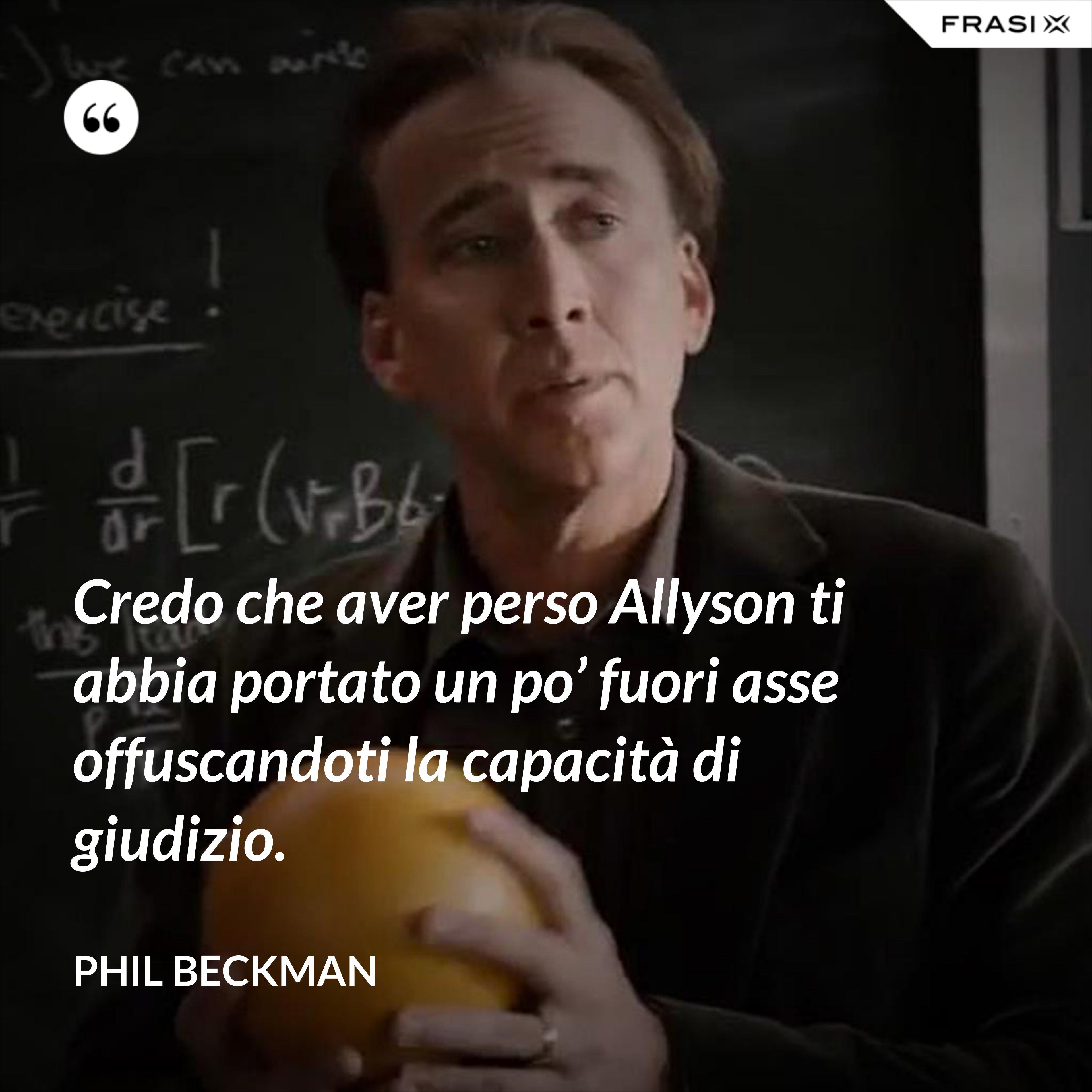 Credo che aver perso Allyson ti abbia portato un po' fuori asse offuscandoti la capacità di giudizio. - Phil Beckman