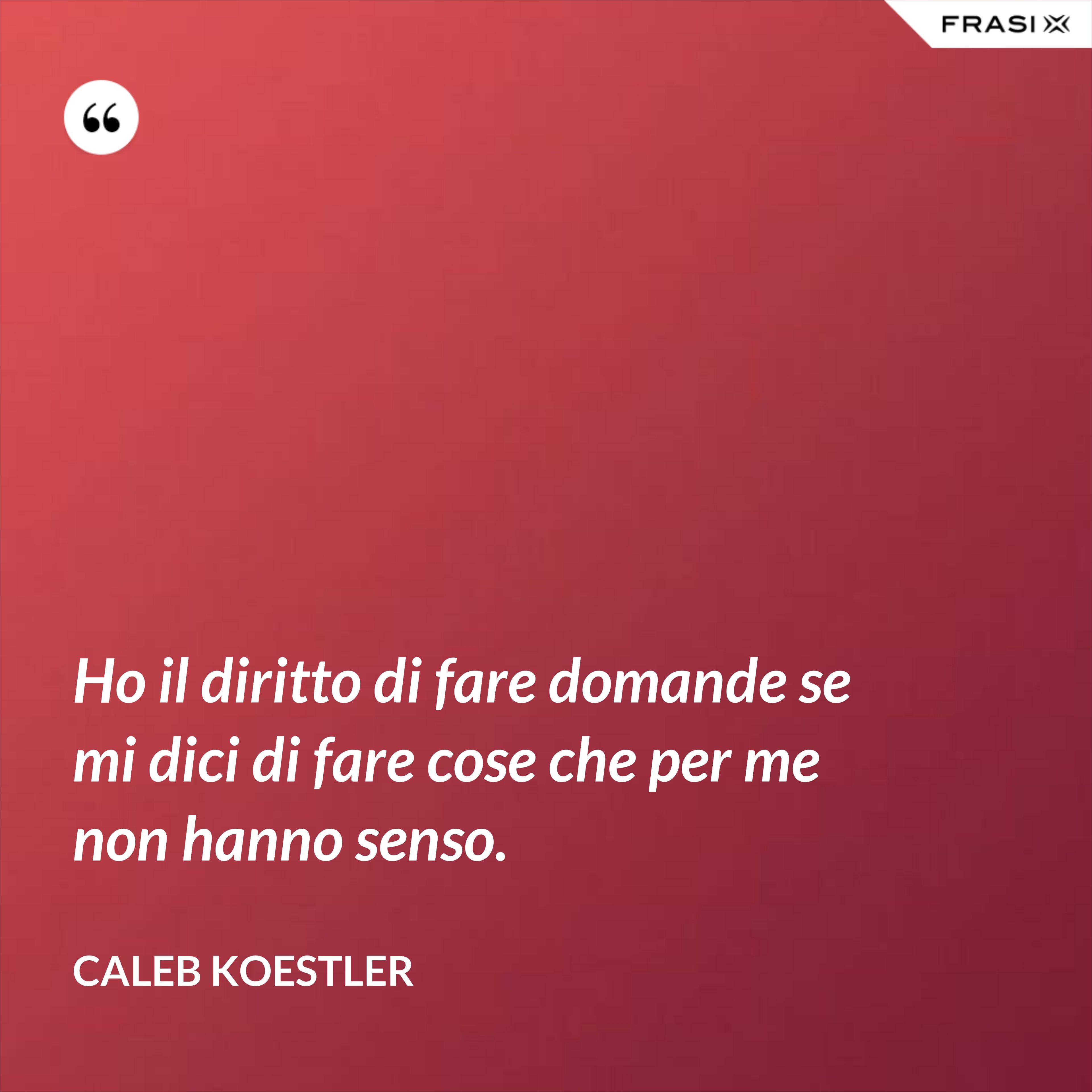 Ho il diritto di fare domande se mi dici di fare cose che per me non hanno senso. - Caleb Koestler