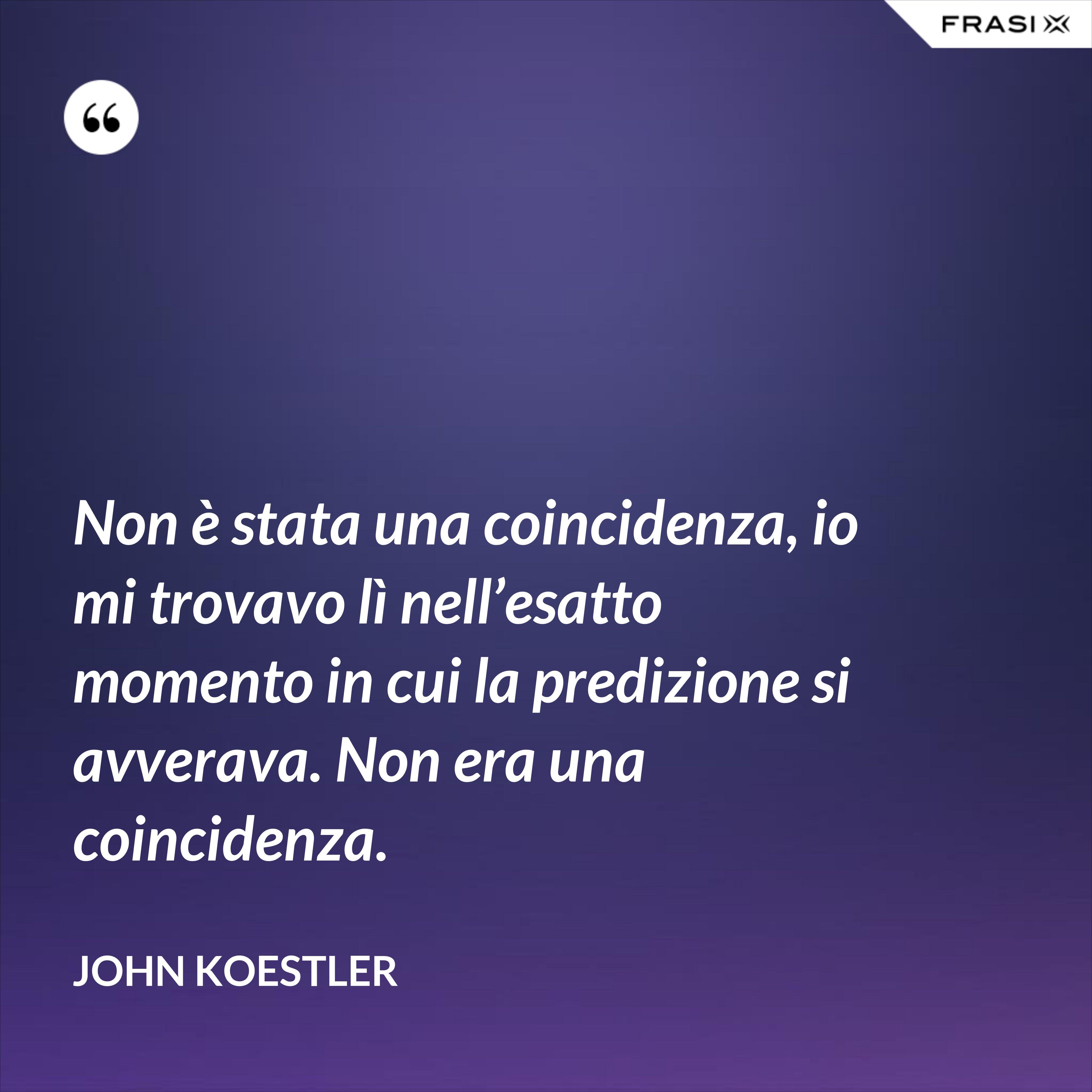 Non è stata una coincidenza, io mi trovavo lì nell'esatto momento in cui la predizione si avverava. Non era una coincidenza. - John Koestler