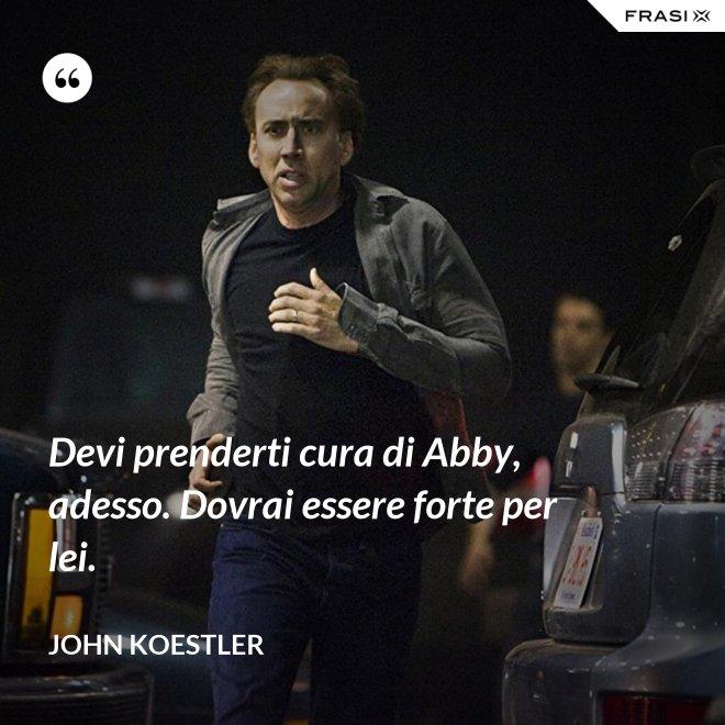 Devi prenderti cura di Abby, adesso. Dovrai essere forte per lei. - John Koestler