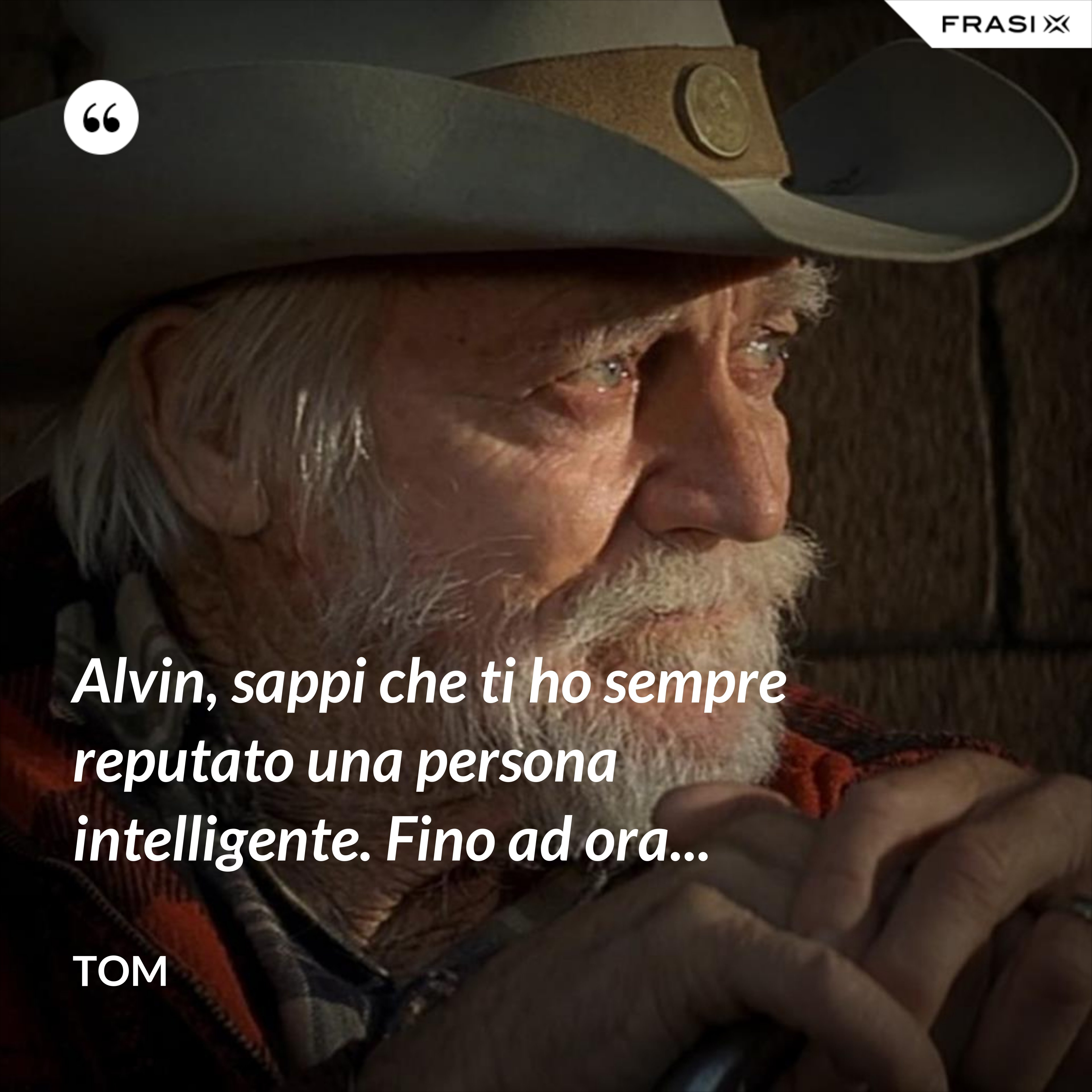 Alvin, sappi che ti ho sempre reputato una persona intelligente. Fino ad ora... - Tom