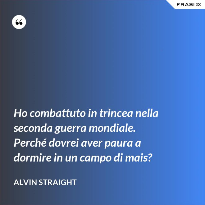 Ho combattuto in trincea nella seconda guerra mondiale. Perché dovrei aver paura a dormire in un campo di mais? - Alvin Straight