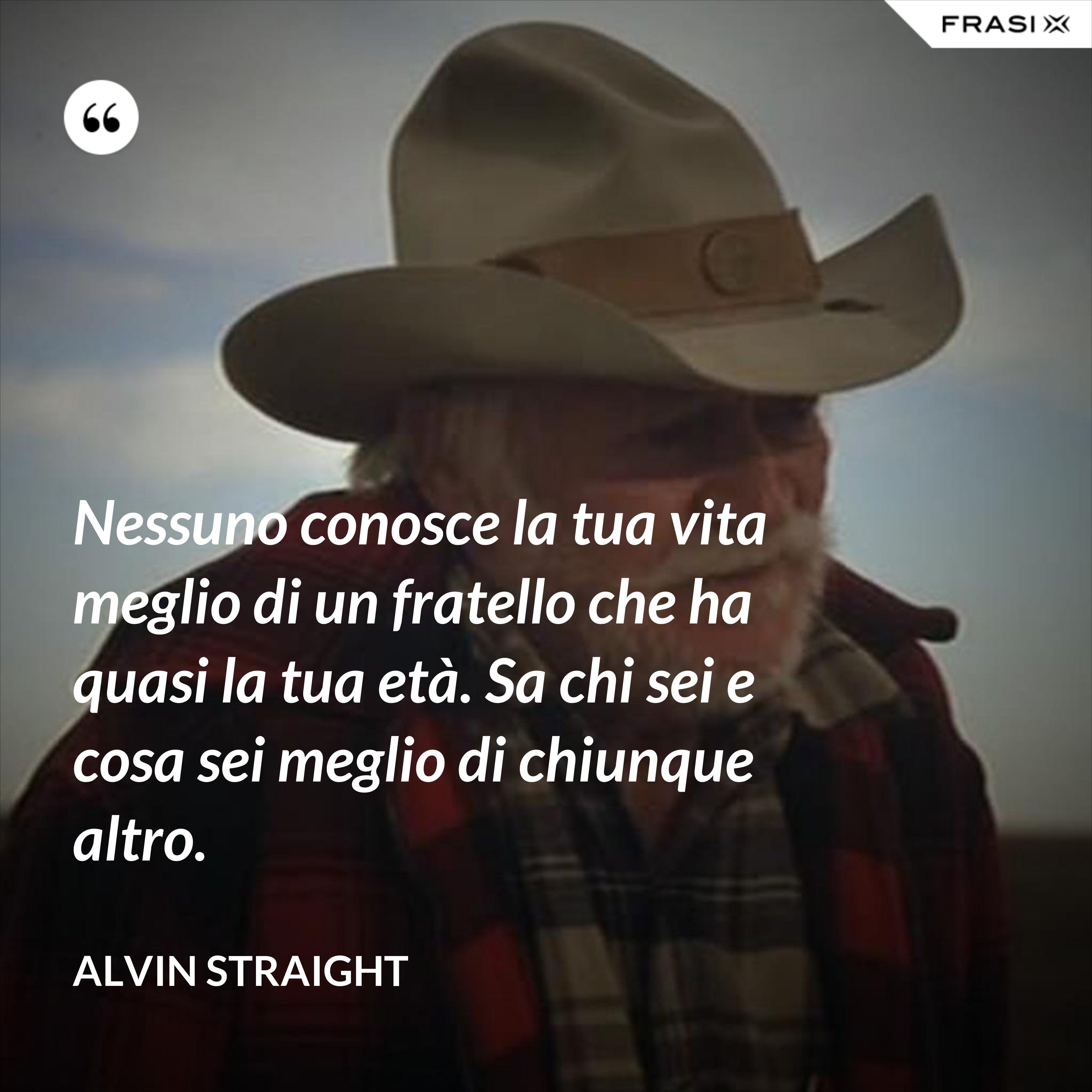 Nessuno conosce la tua vita meglio di un fratello che ha quasi la tua età. Sa chi sei e cosa sei meglio di chiunque altro. - Alvin Straight