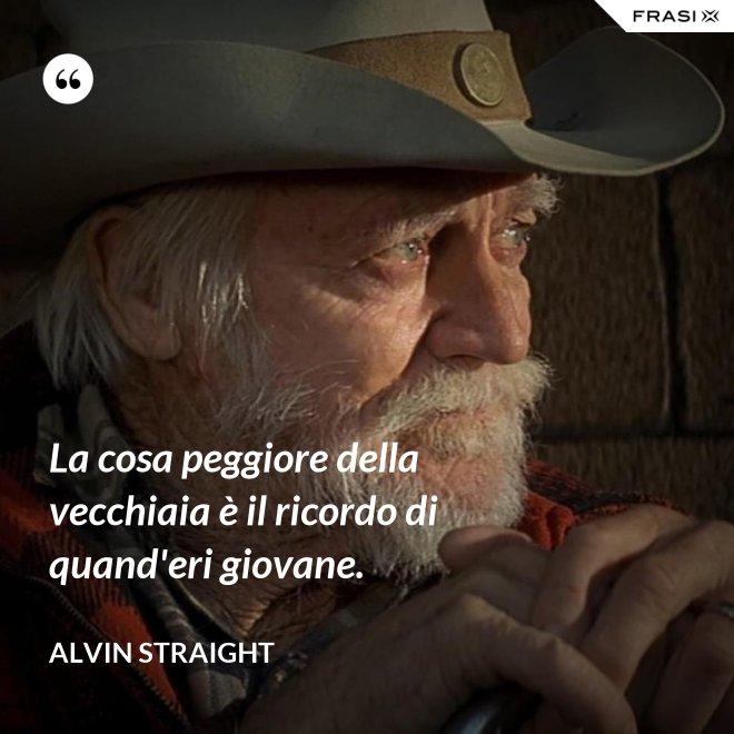 La cosa peggiore della vecchiaia è il ricordo di quand'eri giovane. - Alvin Straight