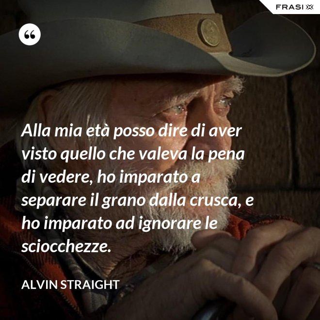 Alla mia età posso dire di aver visto quello che valeva la pena di vedere, ho imparato a separare il grano dalla crusca, e ho imparato ad ignorare le sciocchezze. - Alvin Straight