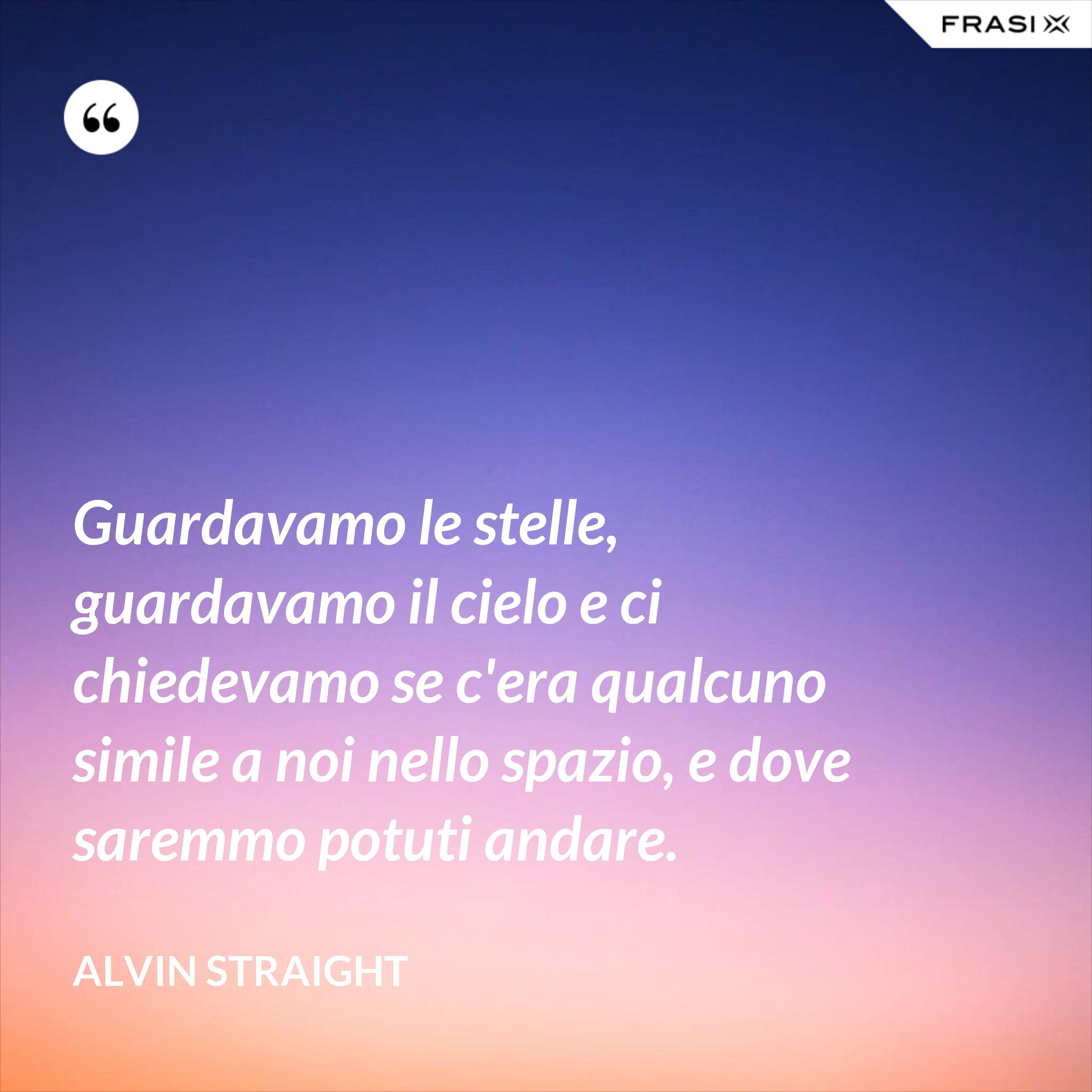 Guardavamo le stelle, guardavamo il cielo e ci chiedevamo se c'era qualcuno simile a noi nello spazio, e dove saremmo potuti andare. - Alvin Straight