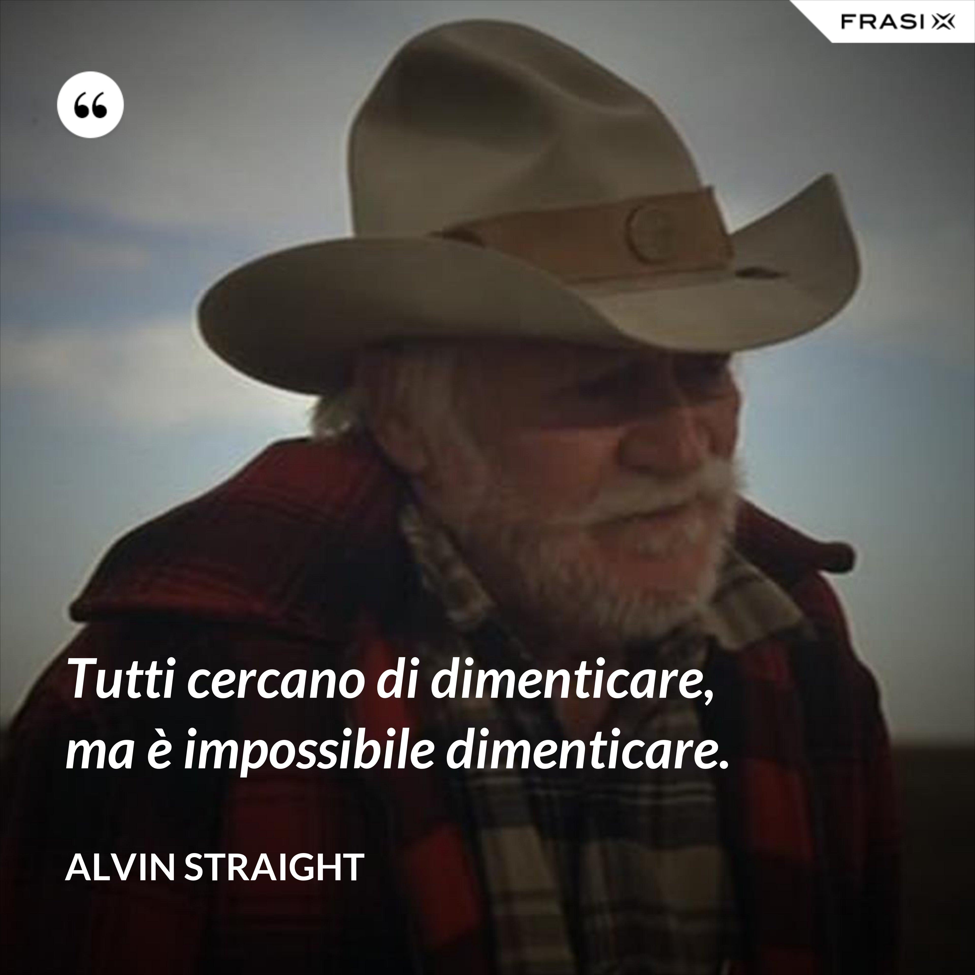 Tutti cercano di dimenticare, ma è impossibile dimenticare. - Alvin Straight
