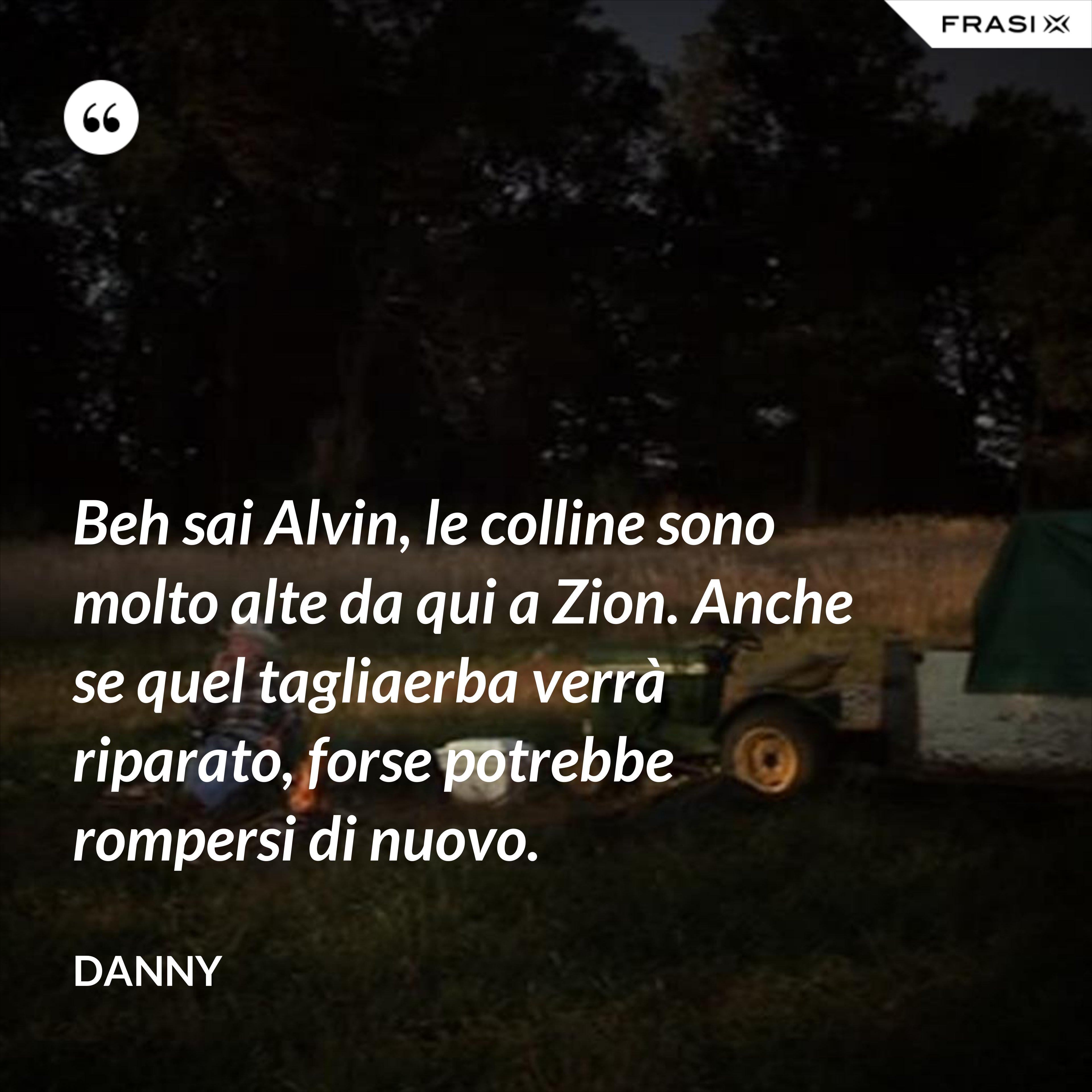 Beh sai Alvin, le colline sono molto alte da qui a Zion. Anche se quel tagliaerba verrà riparato, forse potrebbe rompersi di nuovo. - Danny