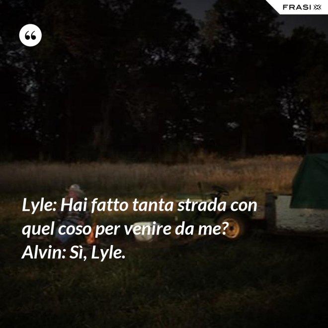 Lyle: Hai fatto tanta strada con quel coso per venire da me? Alvin: Sì, Lyle. - Anonimo