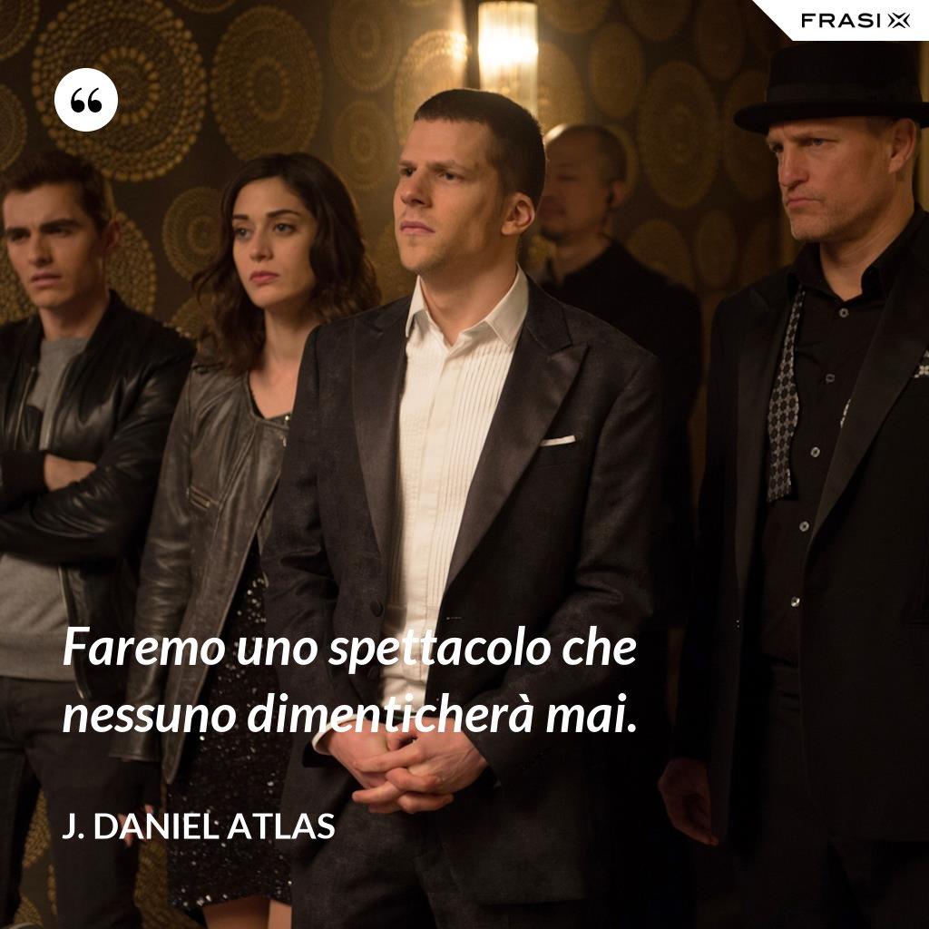 Faremo uno spettacolo che nessuno dimenticherà mai. - J. Daniel Atlas