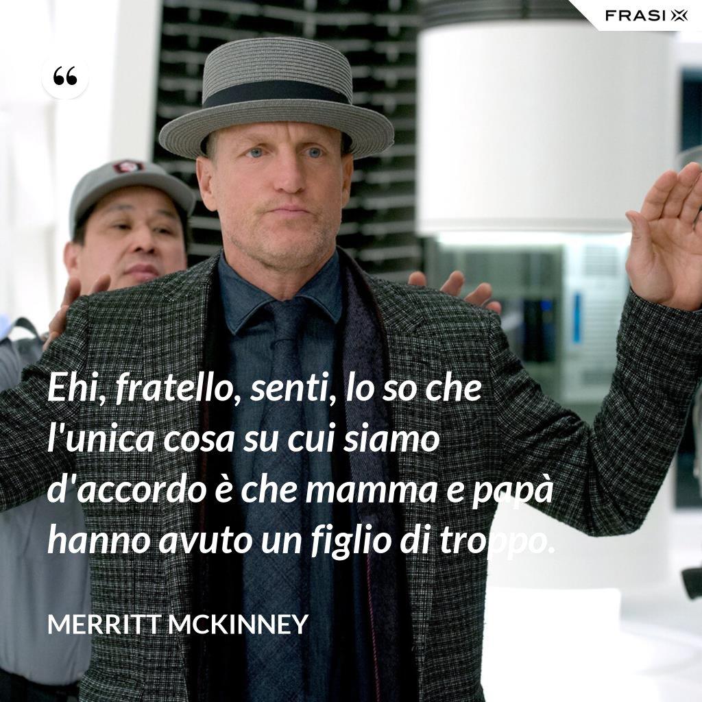 Ehi, fratello, senti, lo so che l'unica cosa su cui siamo d'accordo è che mamma e papà hanno avuto un figlio di troppo. - Merritt McKinney