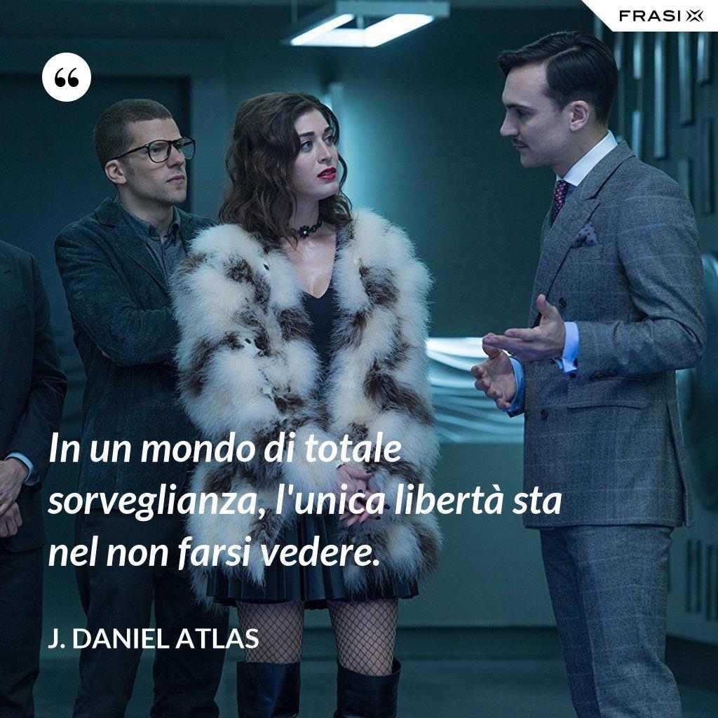 In un mondo di totale sorveglianza, l'unica libertà sta nel non farsi vedere. - J. Daniel Atlas