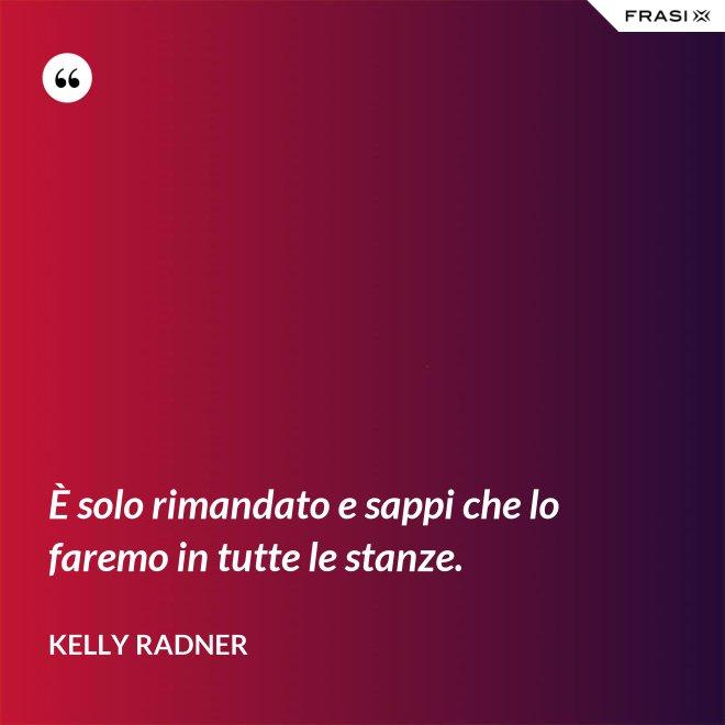 È solo rimandato e sappi che lo faremo in tutte le stanze. - Kelly Radner
