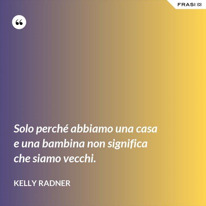 Solo perché abbiamo una casa e una bambina non significa che siamo vecchi. - Kelly Radner