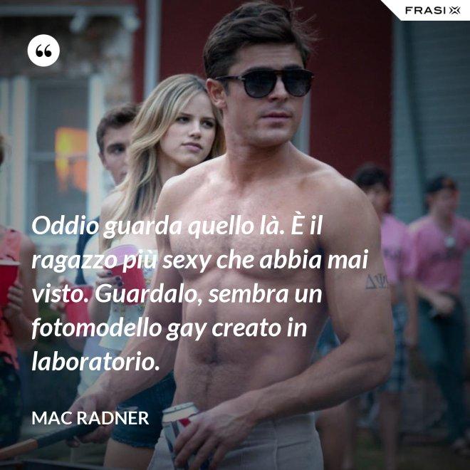 Oddio guarda quello là. È il ragazzo più sexy che abbia mai visto. Guardalo, sembra un fotomodello gay creato in laboratorio. - Mac Radner