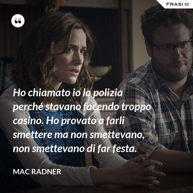 Ho chiamato io la polizia perché stavano facendo troppo casino. Ho provato a farli smettere ma non smettevano, non smettevano di far festa. - Mac Radner